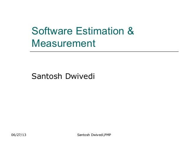 06/27/13 Santosh Dwivedi,PMP Software Estimation & Measurement Santosh Dwivedi