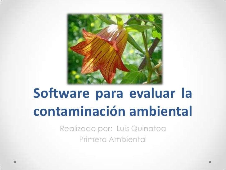 Software para evaluar lacontaminación ambiental   Realizado por: Luis Quinatoa         Primero Ambiental