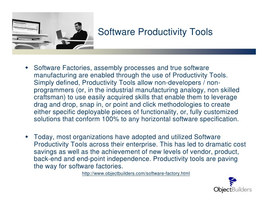 Software Productivity Tools   Software Factories, assembly processes and true software manufacturing are enabled through t...