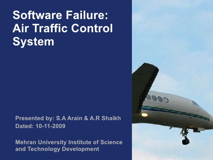 Software Failure: Air Traffic Control System Presented by: S.A Arain & A.R Shaikh Dated: 10-11-2009 Mehran University Inst...