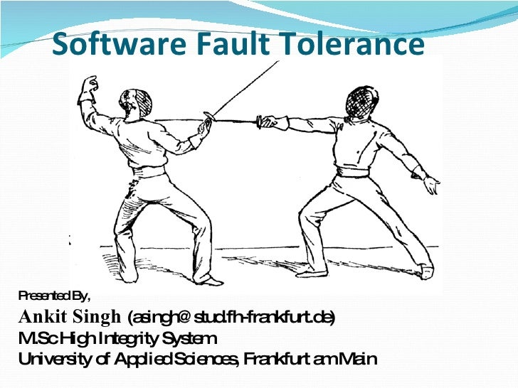 Software Fault Tolerance  Presented By,  Ankit Singh  (asingh@stud.fh-frankfurt.de) M.Sc High Integrity System University ...
