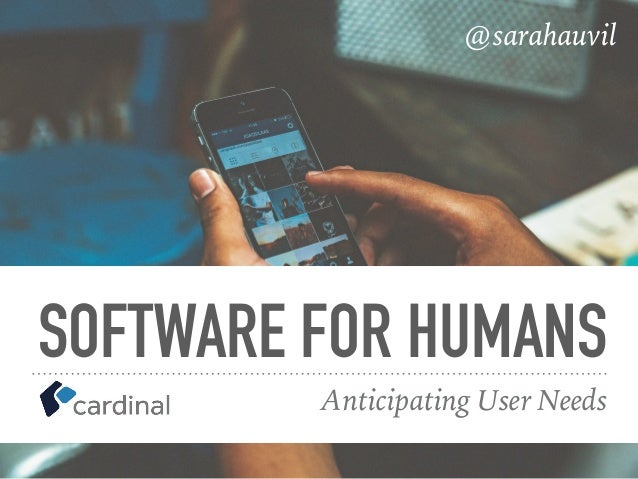 SOFTWARE FOR HUMANS Anticipating User Needs @sarahauvil