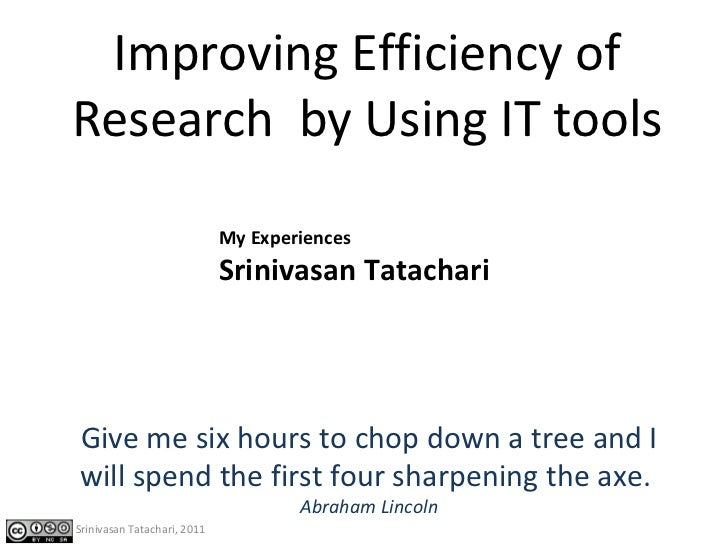 My Experiences Srinivasan Tatachari Improving Efficiency of Research  by Using IT tools Give me six hours to chop down a t...