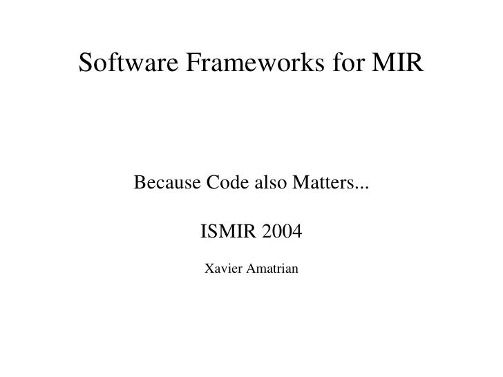 Software Frameworks for MIR        Because Code also Matters...             ISMIR 2004             Xavier Amatrian
