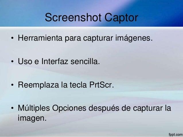 Screenshot Captor• Herramienta para capturar imágenes.• Uso e Interfaz sencilla.• Reemplaza la tecla PrtScr.• Múltiples Op...