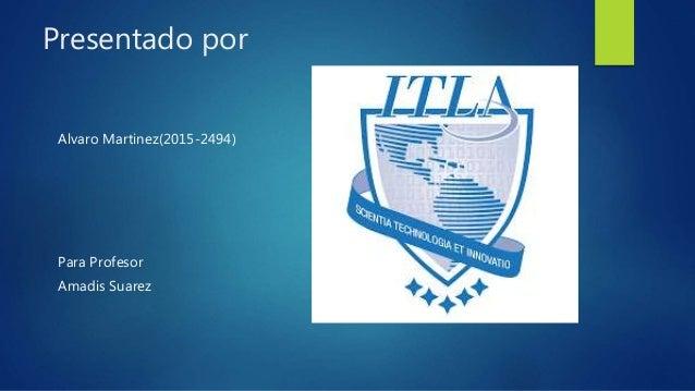 Presentado por Alvaro Martinez(2015-2494) Para Profesor Amadis Suarez