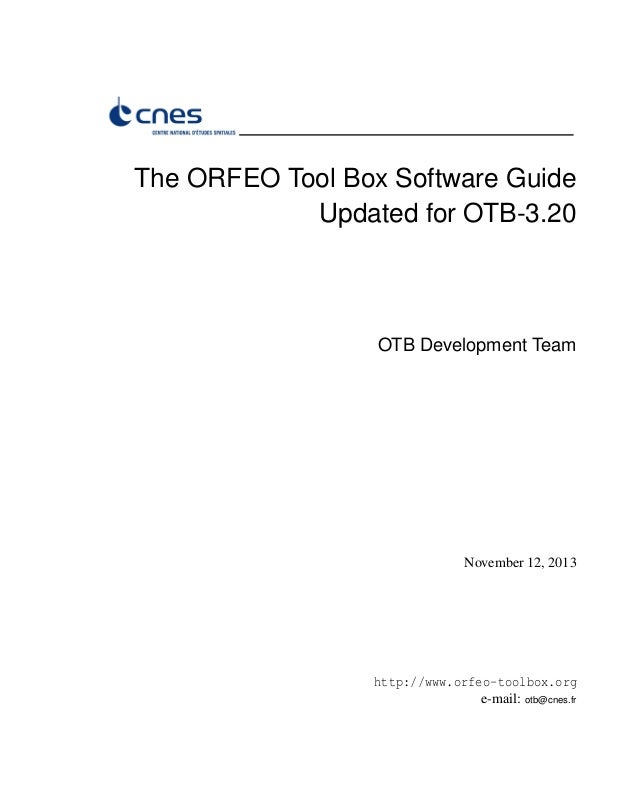 The ORFEO Tool Box Software Guide Updated for OTB-3.20 OTB Development Team November 12, 2013 http://www.orfeo-toolbox.org...