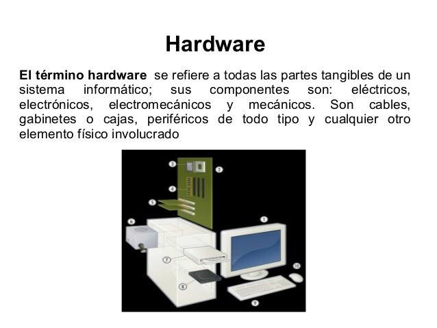 Hardware El término hardware se refiere a todas las partes tangibles de un sistema informático; sus componentes son: eléct...