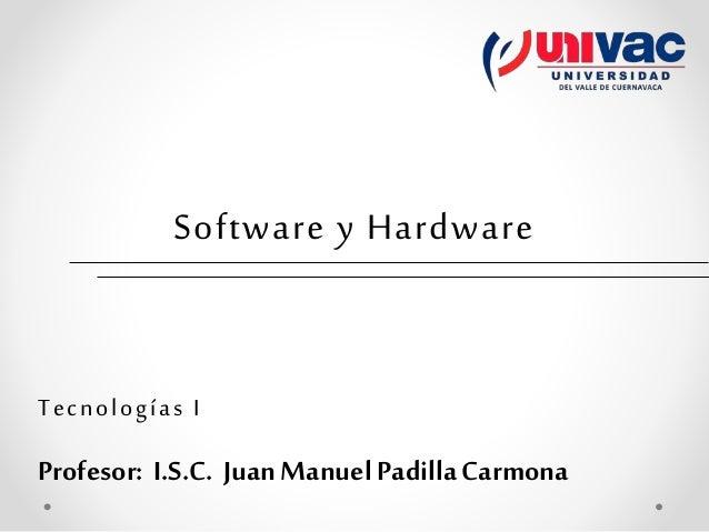 Software y Hardware Tecnologías I Profesor: I.S.C. Juan Manuel PadillaCarmona