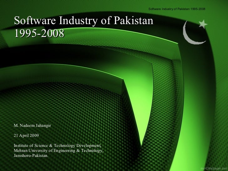 Software Industry of Pakistan 1995-2008 M. Nadeem Jahangir 21 April 2009  Institute of Science & Technology Development, M...
