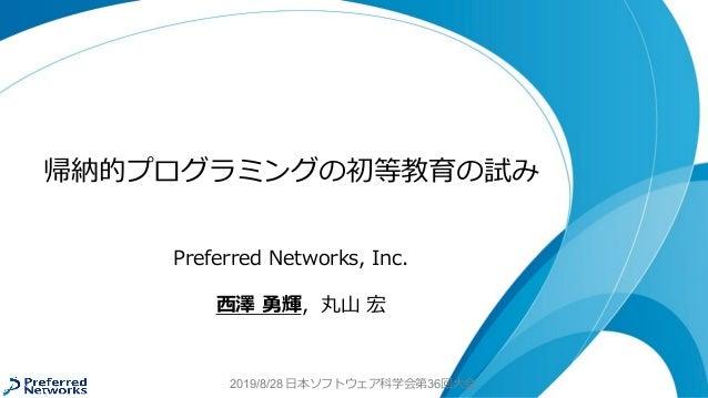2019/8/28 日本ソフトウェア科学会第36回大会 帰納的プログラミングの初等教育の試み Preferred Networks, Inc. 西澤 勇輝,丸山 宏
