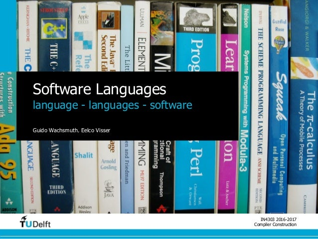 IN4303 2016-2017 Compiler Construction Software Languages language - languages - software Guido Wachsmuth, Eelco Visser