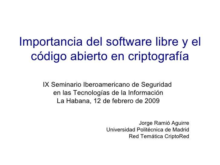 Importancia del software libre y el código abierto en criptografía IX Seminario Iberoamericano de Seguridad  en las Tecnol...
