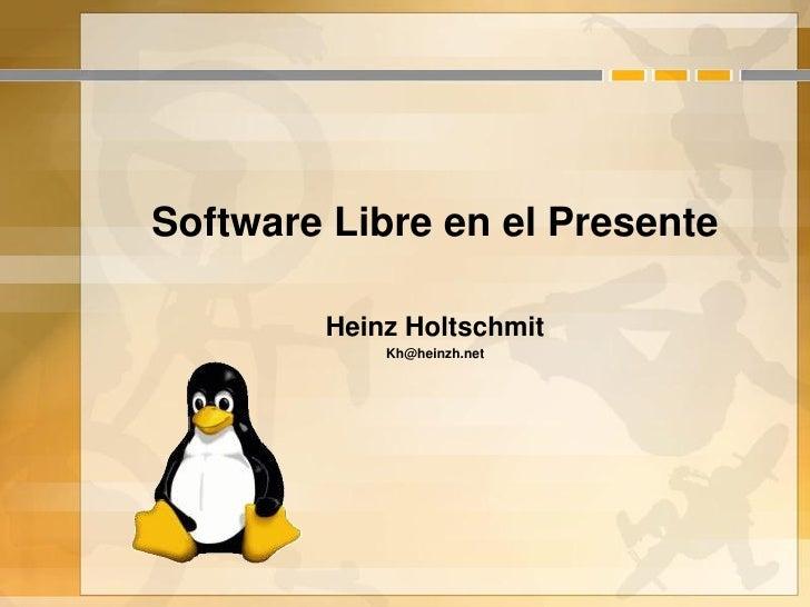 Software Libre en el Presente          Heinz Holtschmit             Kh@heinzh.net