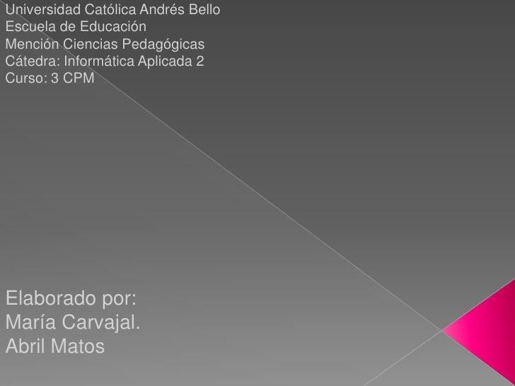 Universidad Católica Andrés Bello  <br />Escuela de Educación<br />Mención Ciencias Pedagógicas  <br />Cátedra: Informátic...