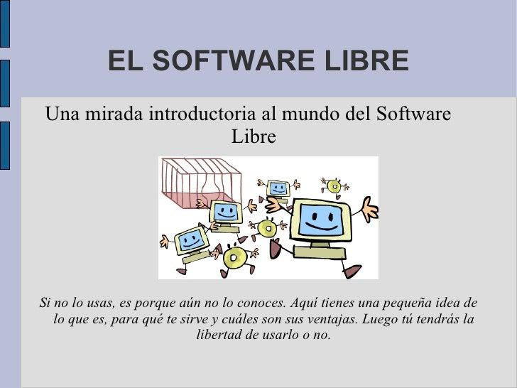 EL SOFTWARE LIBRE Una mirada introductoria al mundo del Software Libre Si no lo usas, es porque aún no lo conoces. Aquí ti...