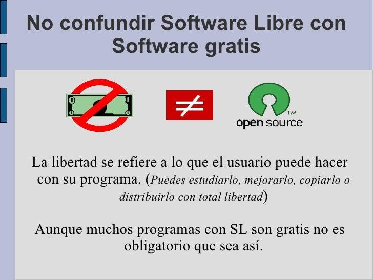 No confundir Software Libre con Software gratis La libertad se refiere a lo que el usuario puede hacer con su programa. ( ...