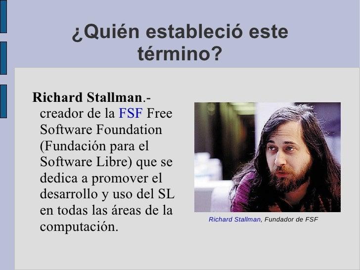 ¿Quién estableció este término? Richard Stallman .- creador de la  FSF  Free Software Foundation (Fundación para el Softwa...