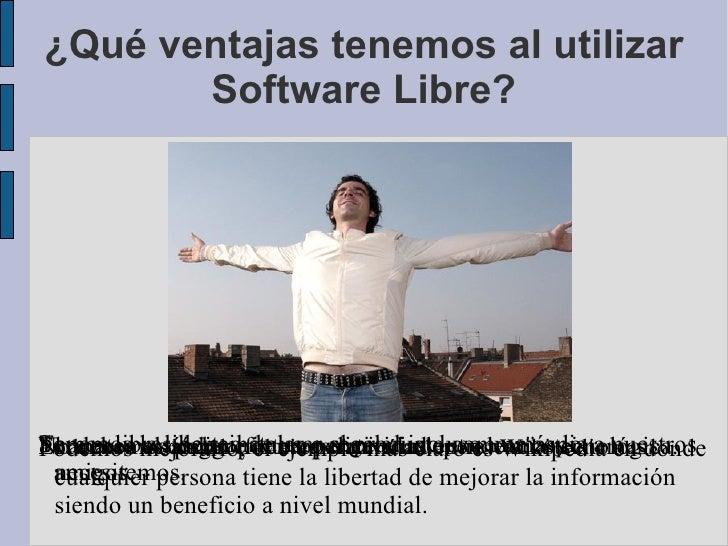 ¿Qué ventajas tenemos al utilizar Software Libre? No debemos pagar por caras licencias. Tenemos la libertad de usar el pro...