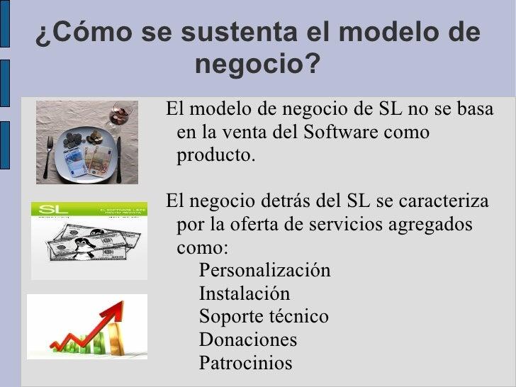¿Cómo se sustenta el modelo de negocio? El modelo de negocio de SL no se basa en la venta del Software como producto. El n...