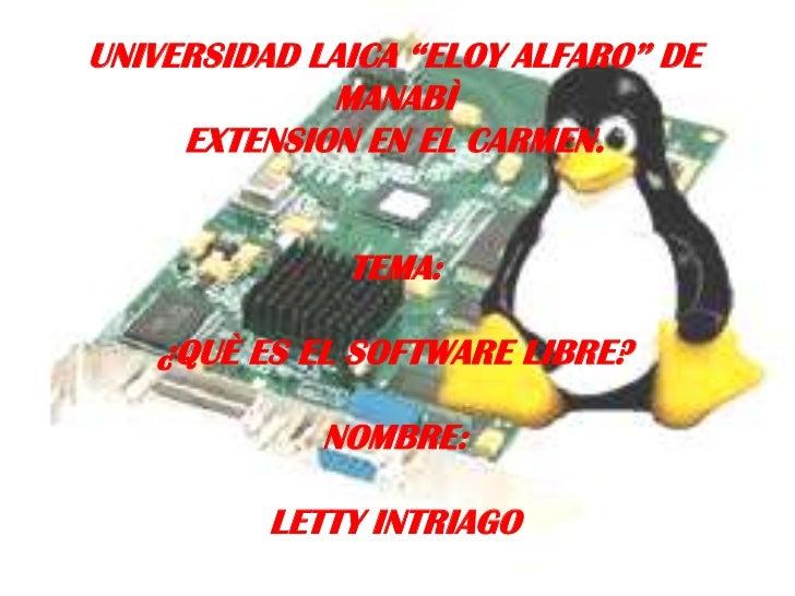 "UNIVERSIDAD LAICA ""ELOY ALFARO"" DE MANABÌ<br />EXTENSION EN EL CARMEN.<br />TEMA:<br />¿QUÈ ES EL SOFTWARE LIBRE?<br />NOM..."