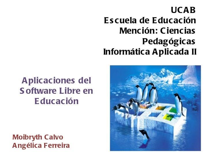 UCAB Escuela de Educación Mención: Ciencias Pedagógicas Informática Aplicada II Aplicaciones del Software Libre en Educaci...