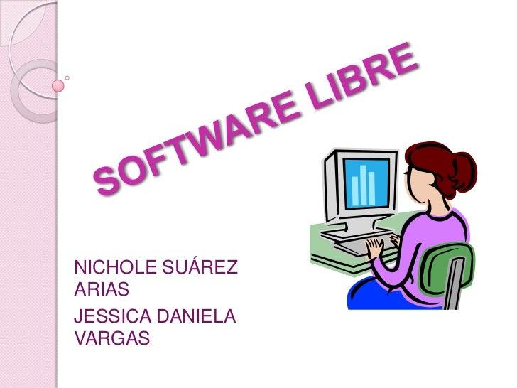 SOFTWARE LIBRE<br />NICHOLE SUÁREZ  ARIAS<br />JESSICA DANIELA VARGAS<br />