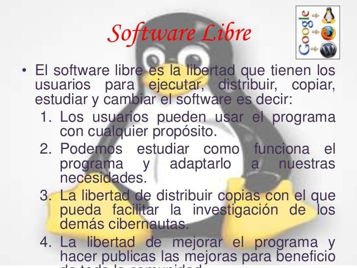Software Libre• El software libre es la libertad que tienen los  usuarios para ejecutar, distribuir, copiar,  estudiar y c...