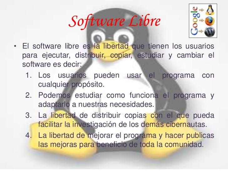Software Libre• El software libre es la libertad que tienen los usuarios  para ejecutar, distribuir, copiar, estudiar y ca...
