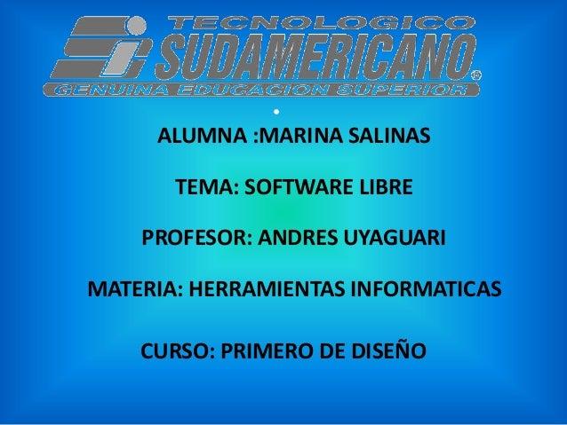 •     ALUMNA :MARINA SALINAS       TEMA: SOFTWARE LIBRE    PROFESOR: ANDRES UYAGUARIMATERIA: HERRAMIENTAS INFORMATICAS    ...