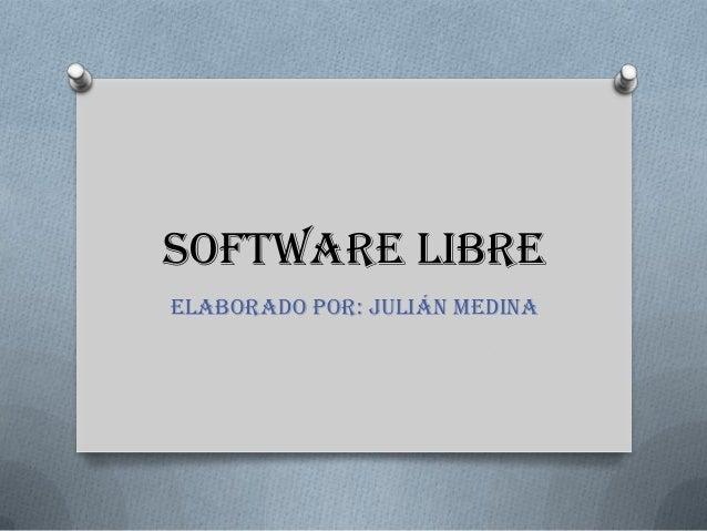 SOFTWARE LIBRE Elaborado por: Julián medina