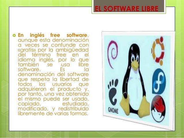 EL SOFTWARE LIBRE  En inglés free software, aunque esta denominación a veces se confunde con «gratis» por la ambigüedad d...