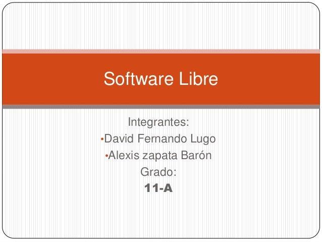 Integrantes: •David Fernando Lugo •Alexis zapata Barón Grado: 11-A Software Libre