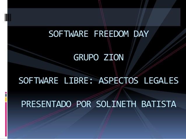 SOFTWARE FREEDOM DAY GRUPO ZION  SOFTWARE LIBRE: ASPECTOS LEGALES PRESENTADO POR SOLINETH BATISTA