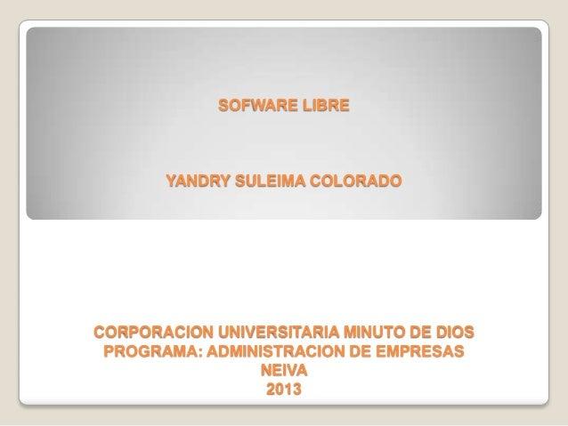 SOFWARE LIBRE YANDRY SULEIMA COLORADO CORPORACION UNIVERSITARIA MINUTO DE DIOS PROGRAMA: ADMINISTRACION DE EMPRESAS NEIVA ...