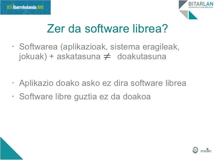 Zer da software librea?•   Softwarea (aplikazioak, sistema eragileak,    jokuak) + askatasuna ≠ doakutasuna•   Aplikazio d...