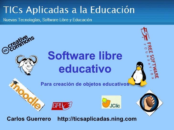Software libre educativo Para creación de objetos educativos Carlos Guerrero   http://ticsaplicadas.ning.com