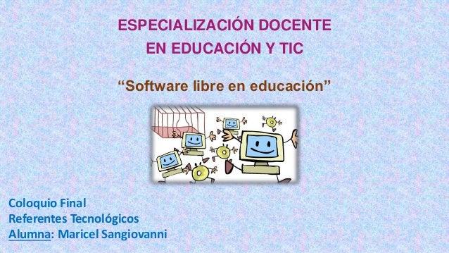 """ESPECIALIZACIÓN DOCENTE  EN EDUCACIÓN Y TIC  """"Software libre en educación""""  Coloquio Final  Referentes Tecnológicos  Alumn..."""