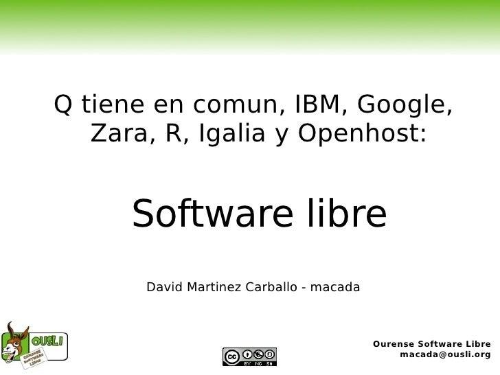 Q tiene en comun, IBM, Google, Zara, R, Igalia y Openhost: Software libre David Martinez Carballo - macada