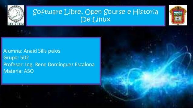 Software Libre, Open Sourse e Historia De Linux Alumna: Anaid Silis palos Grupo: 502 Profesor: Ing. Rene Domínguez Escalon...