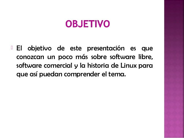  El objetivo de este presentación es que conozcan un poco más sobre software libre, software comercial y la historia de L...