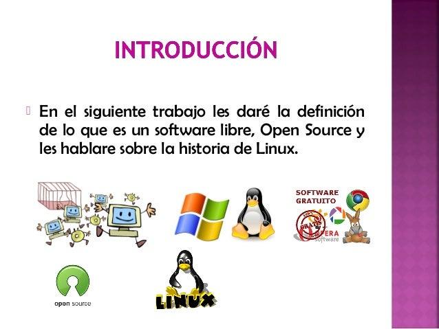  En el siguiente trabajo les daré la definición de lo que es un software libre, Open Source y les hablare sobre la histor...
