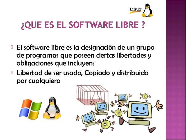  El software libre es la designación de un grupo de programas que poseen ciertas libertades y obligaciones que incluyen: ...
