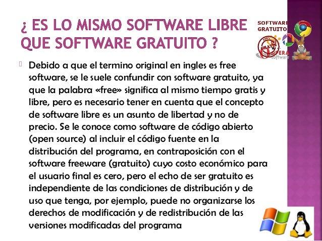  Debido a que el termino original en ingles es free software, se le suele confundir con software gratuito, ya que la pala...