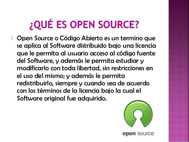  Open Source o Código Abierto es un termino que se aplica al Software distribuido bajo una licencia que le permita al usu...