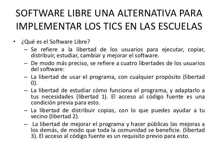 SOFTWARE LIBRE UNA ALTERNATIVA PARAIMPLEMENTAR LOS TICS EN LAS ESCUELAS• ¿Qué es el Software Libre?   – Se refiere a la li...