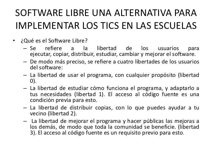 SOFTWARE LIBRE UNA ALTERNATIVA PARA IMPLEMENTAR LOS TICS EN LAS ESCUELAS• ¿Qué es el Software Libre?   – Se refiere       ...