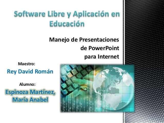 Manejo de Presentaciones de PowerPoint para Internet Maestro: Alumno: Rey David Román Espinoza Martínez, María Anabel