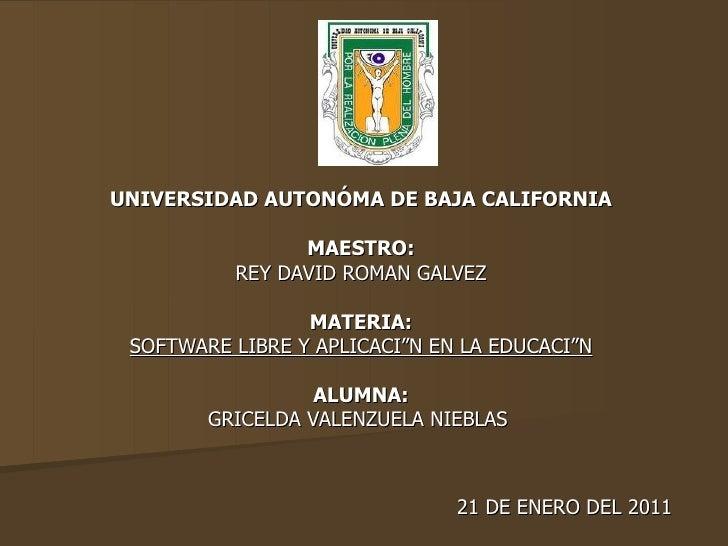 UNIVERSIDAD AUTONÓMA DE BAJA CALIFORNIA MAESTRO: REY DAVID ROMAN GALVEZ MATERIA: SOFTWARE LIBRE Y APLICACIÓN EN LA EDUCACI...