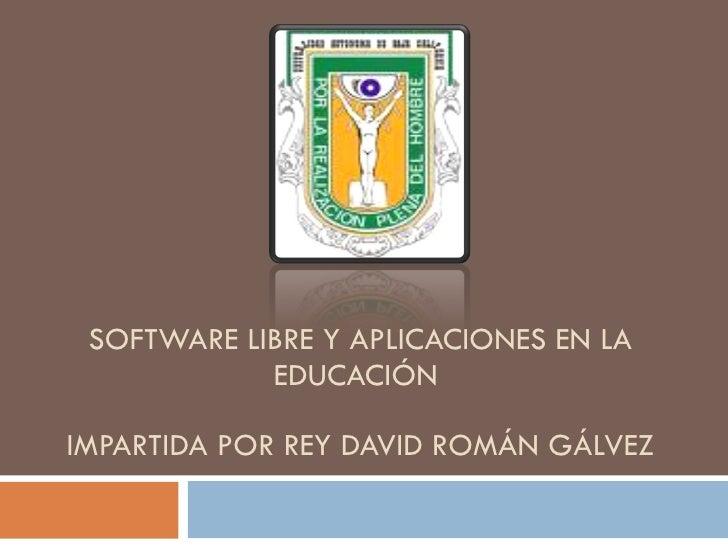 SOFTWARE LIBRE Y APLICACIONES EN LA EDUCACIÓN  IMPARTIDA POR REY DAVID ROMÁN GÁLVEZ